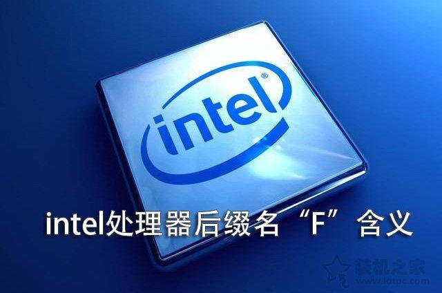 """intel CPU后面带F是什么意思?Intel处理器后面带""""F""""含义详解"""